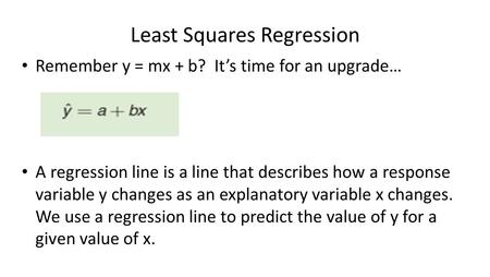 Least Squares Regression Remember y = mx + b? It's time for an upgrade… A regression line is a line that describes how a response variable y changes as.