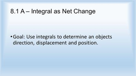 8.1 A – Integral as Net Change Goal: Use integrals to determine an objects direction, displacement and position.