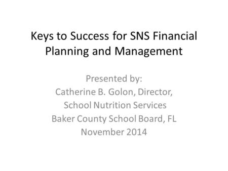 Keys to Success for SNS Financial Planning and Management Presented by: Catherine B. Golon, Director, School Nutrition Services Baker County School Board,