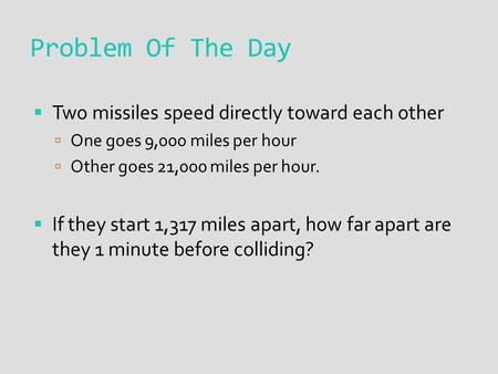 Problem Of The Day  Two missiles speed directly toward each other  One goes 9,000 miles per hour  Other goes 21,000 miles per hour.  If they start.
