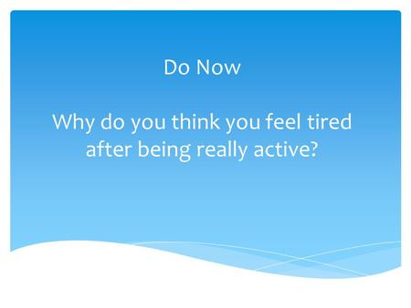 Do Now Why do you think you feel tired after being really active?