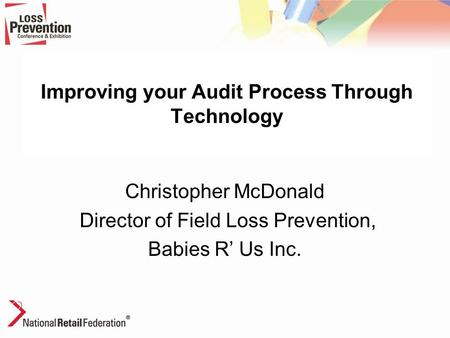 Improving your Audit Process Through Technology Christopher McDonald Director of Field Loss Prevention, Babies R' Us Inc.