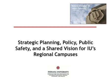 Strategic Planning, Policy, Public Safety, and a Shared Vision for IU's Regional Campuses.