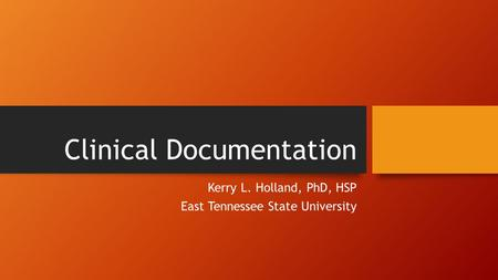 Clinical Documentation Kerry L. Holland, PhD, HSP East Tennessee State University.