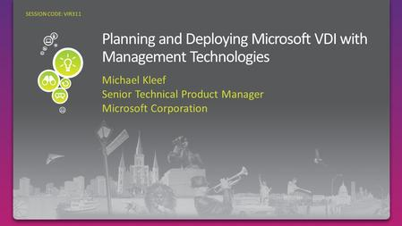 Michael Kleef Senior Technical Product Manager Microsoft Corporation SESSION CODE: VIR311.