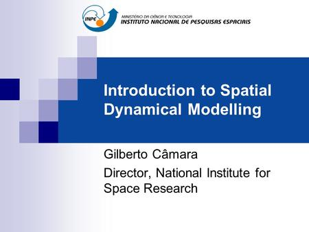 Introduction to Spatial Dynamical Modelling Gilberto Câmara Director, National Institute for Space Research.