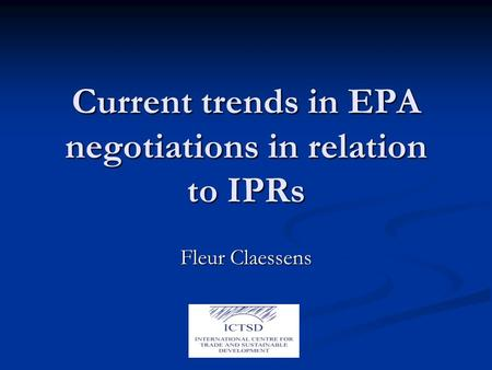 Current trends in EPA negotiations in relation to IPRs Fleur Claessens.