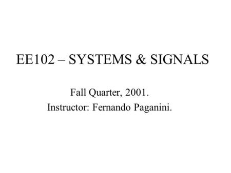 EE102 – SYSTEMS & SIGNALS Fall Quarter, 2001. Instructor: Fernando Paganini.