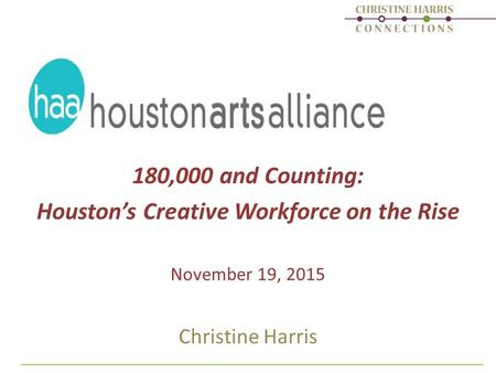 180,000 and Counting: Houston's Creative Workforce on the Rise November 19, 2015 Christine Harris.