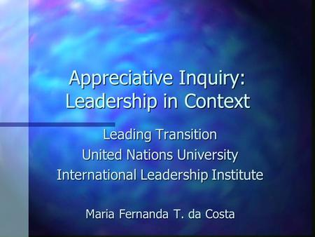 Appreciative Inquiry: Leadership in Context Leading Transition United Nations University International Leadership Institute Maria Fernanda T. da Costa.