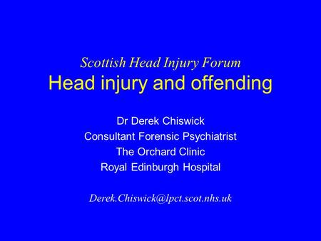 Scottish Head Injury Forum Head injury and offending Dr Derek Chiswick Consultant Forensic Psychiatrist The Orchard Clinic Royal Edinburgh Hospital