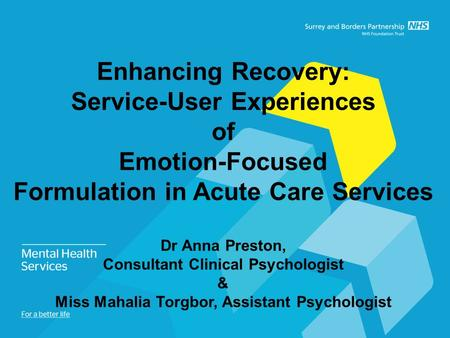 Enhancing Recovery: Service-User Experiences of Emotion-Focused Formulation in Acute Care Services Dr Anna Preston, Consultant Clinical Psychologist &