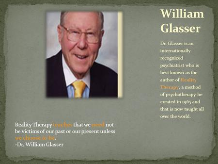 Dr. Glasser is an internationally recognized psychiatrist who is best known as the author of Reality Therapy, a method of psychotherapy he created in 1965.