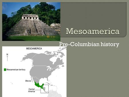 Pre-Columbian history.  Is a region of cultural and historical significance stretching from modern day Central Mexico through Central America.  Mesoamerica: