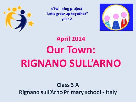 "April 2014 Our Town: RIGNANO SULL'ARNO eTwinning project ""Let's grow up together"" year 2 Class 3 A Rignano sull'Arno Primary school - Italy."