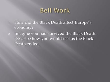 1. How did the Black Death affect Europe's economy? 2. Imagine you had survived the Black Death. Describe how you would feel as the Black Death ended.