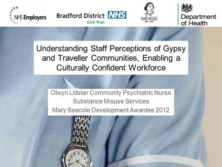 Understanding Staff Perceptions of Gypsy and Traveller Communities, Enabling a Culturally Confident Workforce Olwyn Lidster Community Psychiatric Nurse.