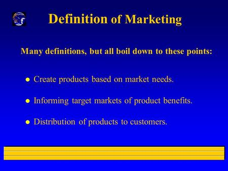 Definition of Marketing Many definitions, but all boil down to these points: l Create products based on market needs. l Informing target markets of product.