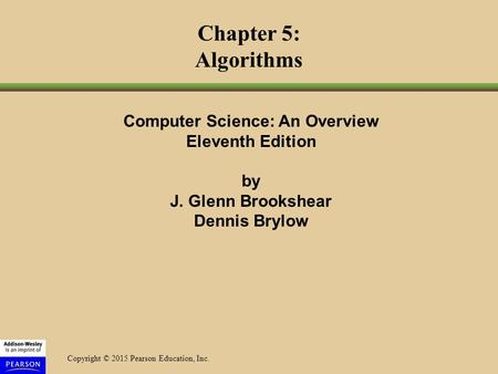 Copyright © 2015 Pearson Education, Inc. Chapter 5: Algorithms Computer Science: An Overview Eleventh Edition by J. Glenn Brookshear Dennis Brylow.