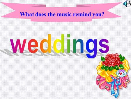 What does the music remind you? Do you know the music? What does it remind you? Have you been to a wedding party? What are you most interested in during.