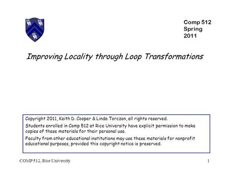Improving Locality through Loop Transformations Copyright 2011, Keith D. Cooper & Linda Torczon, all rights reserved. Students enrolled in Comp 512 at.