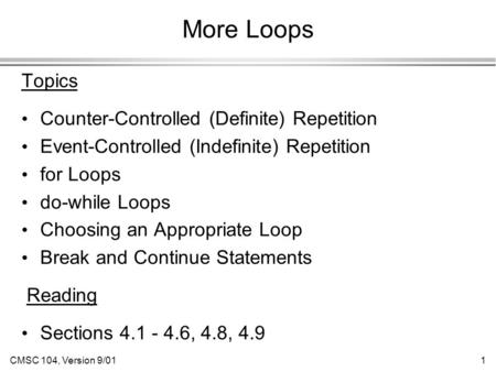 CMSC 104, Version 9/011 More Loops Topics Counter-Controlled (Definite) Repetition Event-Controlled (Indefinite) Repetition for Loops do-while Loops Choosing.