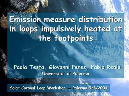 Emission measure distribution in loops impulsively heated at the footpoints Paola Testa, Giovanni Peres, Fabio Reale Universita' di Palermo Solar Coronal.