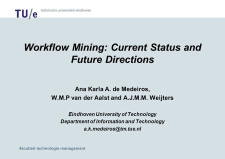 /faculteit technologie management Workflow Mining: Current Status and Future Directions Ana Karla A. de Medeiros, W.M.P van der Aalst and A.J.M.M. Weijters.