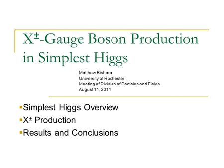X ± -Gauge Boson Production in Simplest Higgs Matthew Bishara University of Rochester Meeting of Division of Particles and Fields August 11, 2011  Simplest.