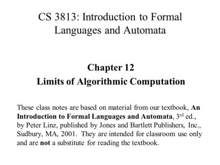 CS 3813: Introduction to Formal Languages and Automata Chapter 12 Limits of Algorithmic Computation These class notes are based on material from our textbook,