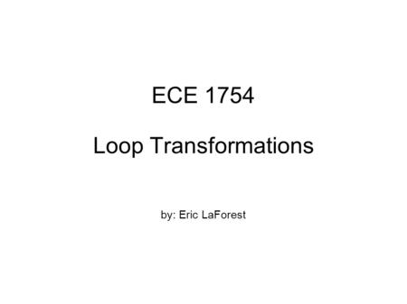 ECE 1754 Loop Transformations by: Eric LaForest. Motivation Improving loop behaviour/performance  usually parallelism  sometimes memory, register usage.