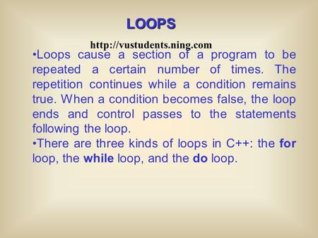 Loops cause a section of a program to be repeated a certain number of times. The repetition continues while a condition remains true. When a condition.