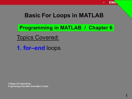 ENG 1181 1 College of Engineering Engineering Education Innovation Center 1 Basic For Loops in MATLAB Programming in MATLAB / Chapter 6 Topics Covered: