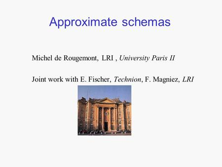 Approximate schemas Michel de Rougemont, LRI, University Paris II Joint work with E. Fischer, Technion, F. Magniez, LRI.