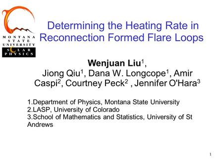 Determining the Heating Rate in Reconnection Formed Flare Loops Wenjuan Liu 1, Jiong Qiu 1, Dana W. Longcope 1, Amir Caspi 2, Courtney Peck 2, Jennifer.