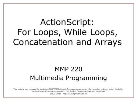 ActionScript: For Loops, While Loops, Concatenation and Arrays MMP 220 Multimedia Programming This material was prepared for students in MMP220 Multimedia.