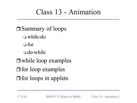 17/3/00SEM107 © Kamin & Reddy Class 13 - Animation 1 Class 13 - Animation r Summary of loops m while-do m for m do-while r while loop examples r for loop.