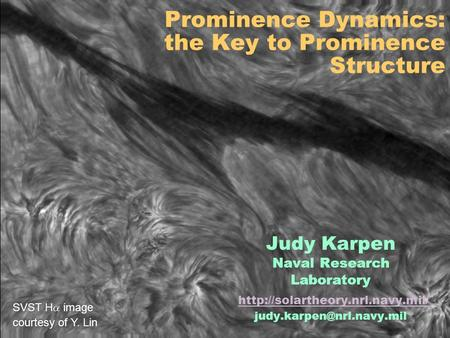 Prominence Dynamics: the Key to Prominence Structure Judy Karpen Naval Research Laboratory  SVST.