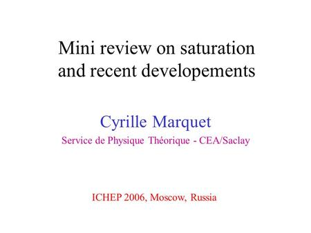 Mini review on saturation and recent developements Cyrille Marquet Service de Physique Théorique - CEA/Saclay ICHEP 2006, Moscow, Russia.