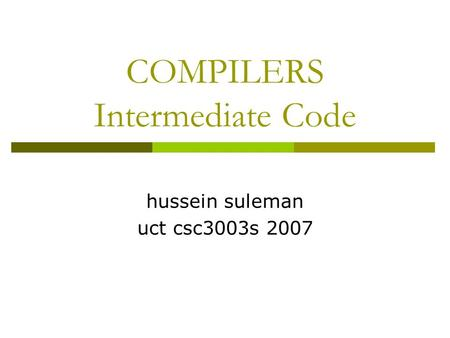 COMPILERS Intermediate Code hussein suleman uct csc3003s 2007.