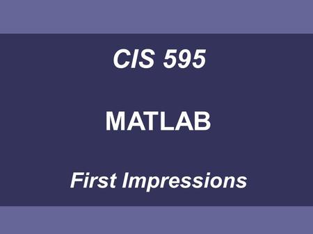 CIS 595 <strong>MATLAB</strong> First Impressions. <strong>MATLAB</strong> This introduction will give Some basic ideas Main advantages and drawbacks compared to other languages.