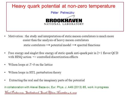 Heavy quark potential at non-zero temperature Péter Petreczky Hard Probes 2013, Stellenbosch, South Africa, November 4-8, 2013 Motivation : the study and.