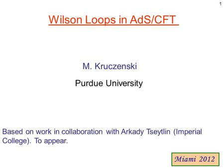 Wilson Loops in AdS/CFT M. Kruczenski Purdue University Miami 2012 1 Based on work in collaboration with Arkady Tseytlin (Imperial College). To appear.