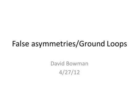 False asymmetries/Ground Loops David Bowman 4/27/12.