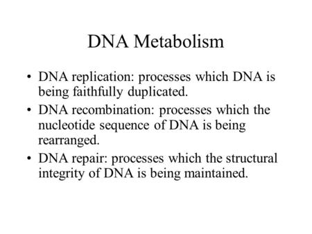 DNA Metabolism DNA replication: processes which DNA is being faithfully duplicated. DNA recombination: processes which the nucleotide sequence of DNA is.