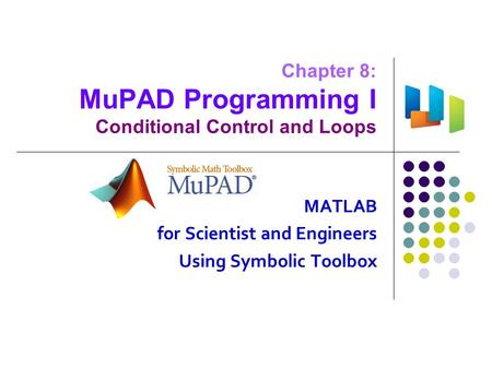 Chapter 8: MuPAD Programming I Conditional Control and Loops MATLAB for Scientist and Engineers Using Symbolic Toolbox.