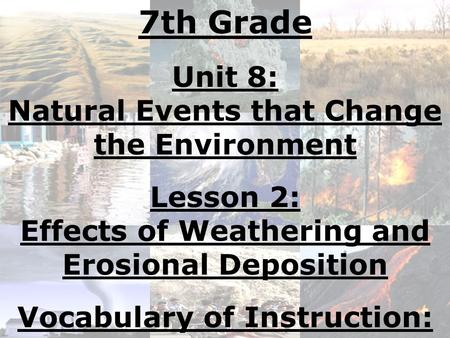 7th Grade Unit 8: Natural Events that Change the Environment Lesson 2: Effects of Weathering and Erosional Deposition Vocabulary of Instruction: