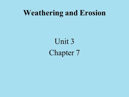 Weathering and Erosion Unit 3 Chapter 7. Weathering – the process by which rocks are broken up into smaller pieces by the action of water, the atmosphere.