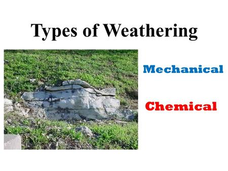 Types of Weathering Mechanical Chemical. What is Mechanical Weathering? The breakdown of rocks without changing the chemical composition of the rock.