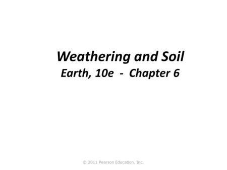 © 2011 Pearson Education, Inc. Weathering and Soil Earth, 10e - Chapter 6.